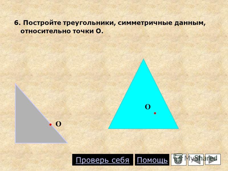 6. Постройте треугольники, симметричные данным, относительно точки О. О О Проверь себя Помощь