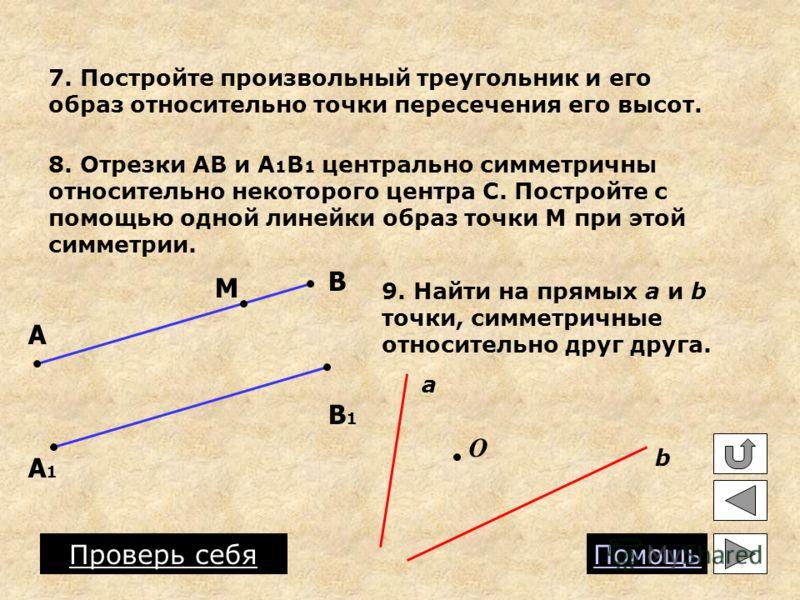 7. Постройте произвольный треугольник и его образ относительно точки пересечения его высот. 8. Отрезки АВ и А 1 В 1 центрально симметричны относительно некоторого центра С. Постройте с помощью одной линейки образ точки М при этой симметрии. А В А1А1