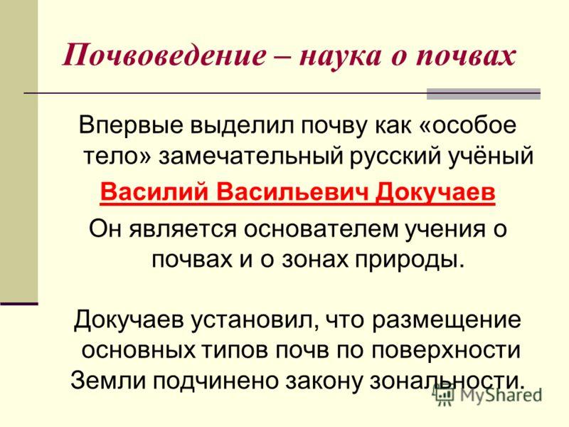 Почвоведение – наука о почвах Впервые выделил почву как «особое тело» замечательный русский учёный Василий Васильевич Докучаев Он является основателем учения о почвах и о зонах природы. Докучаев установил, что размещение основных типов почв по поверх