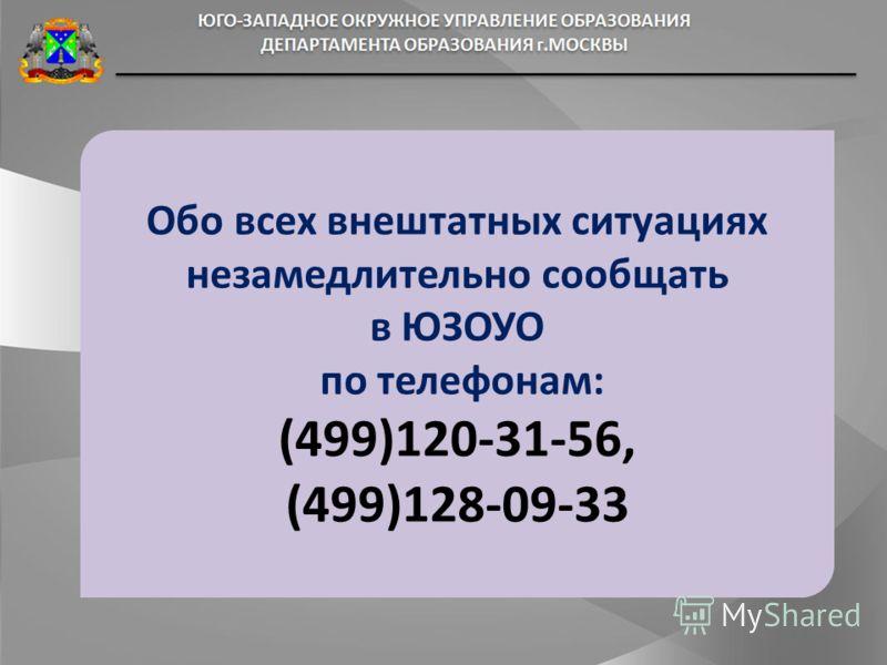 Обо всех внештатных ситуациях незамедлительно сообщать в ЮЗОУО по телефонам: (499)120-31-56, (499)128-09-33