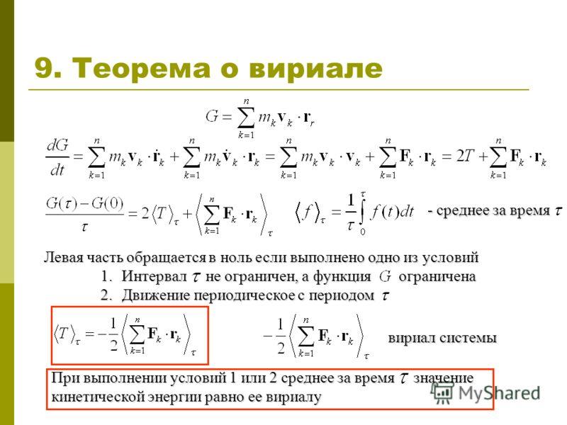 9. Теорема о вириале - среднее за время Левая часть обращается в ноль если выполнено одно из условий 1. Интервал не ограничен, а функция ограничена 2. Движение периодическое с периодом вириал системы При выполнении условий 1 или 2 среднее за время зн