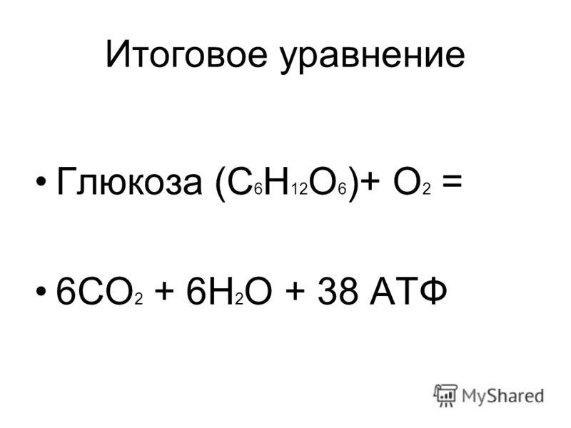 Итоговое уравнение Глюкоза (С 6 Н 12 О 6 )+ О 2 = 6СО 2 + 6Н 2 О + 38 АТФ
