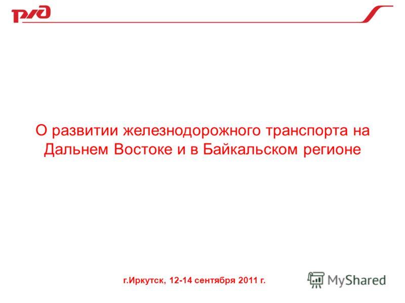 О развитии железнодорожного транспорта на Дальнем Востоке и в Байкальском регионе г.Иркутск, 12-14 сентября 2011 г.