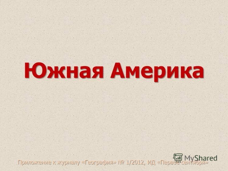 Южная Америка Приложение к журналу «География» 1/2012, ИД «Первое сентября»