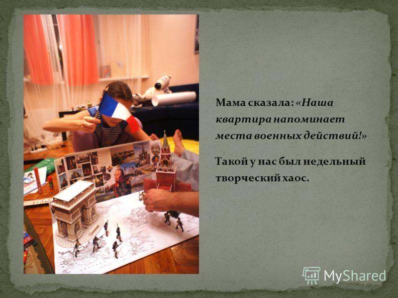 Мама сказала: «Наша квартира напоминает места военных действий!» Такой у нас был недельный творческий хаос.