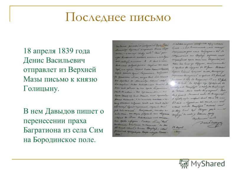 Последнее письмо 18 апреля 1839 года Денис Васильевич отправлет из Верхней Мазы письмо к князю Голицыну. В нем Давыдов пишет о перенесении праха Багратиона из села Сим на Бородинское поле.