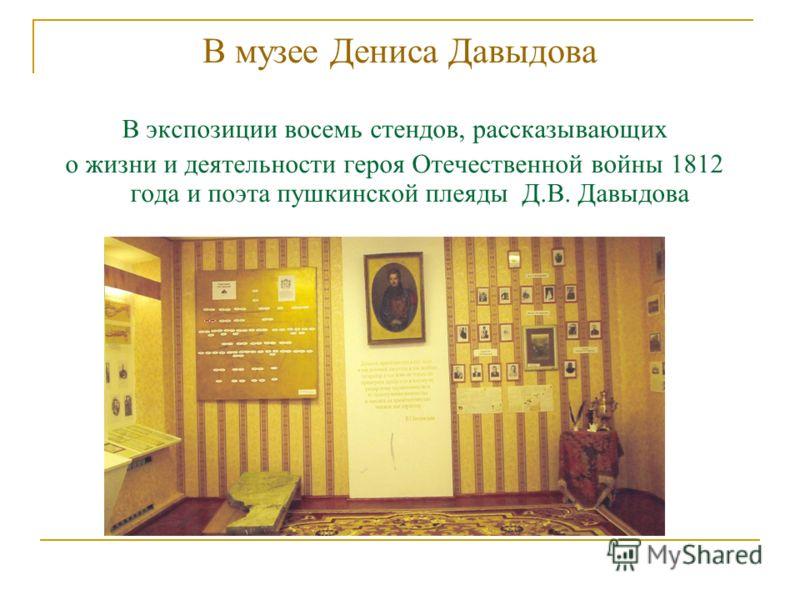 В музее Дениса Давыдова В экспозиции восемь стендов, рассказывающих о жизни и деятельности героя Отечественной войны 1812 года и поэта пушкинской плеяды Д.В. Давыдова