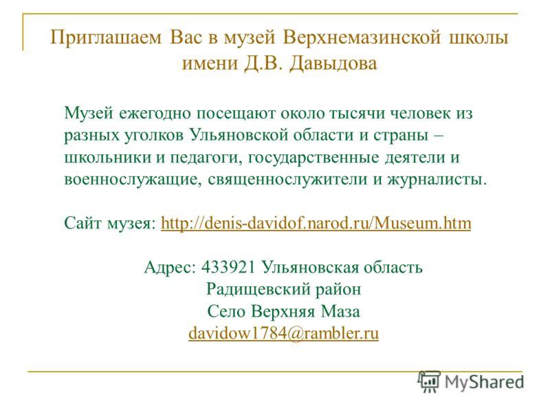 Музей ежегодно посещают около тысячи человек из разных уголков Ульяновской области и страны – школьники и педагоги, государственные деятели и военнослужащие, священнослужители и журналисты. Сайт музея: http://denis-davidof.narod.ru/Museum.htmhttp://d