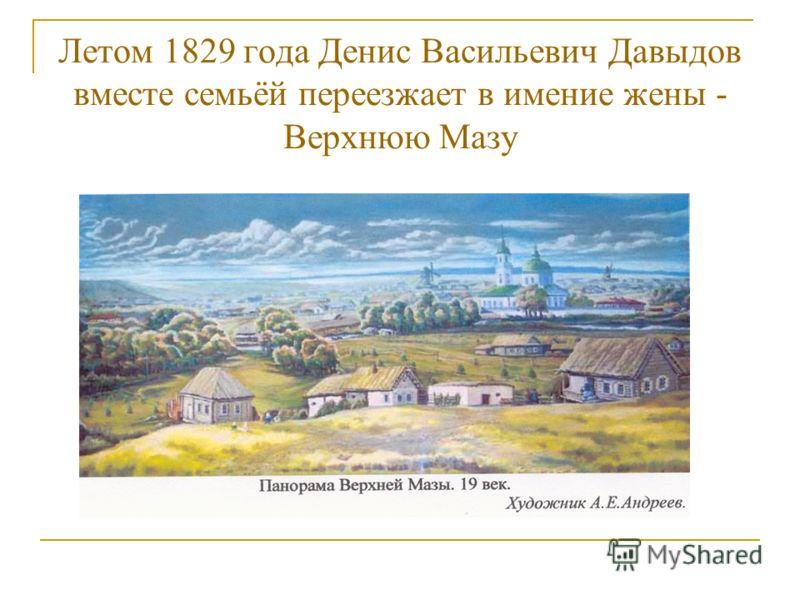 Летом 1829 года Денис Васильевич Давыдов вместе семьёй переезжает в имение жены - Верхнюю Мазу