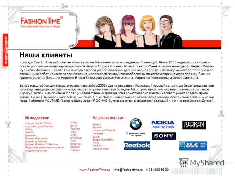 www.FashionTime.ru info@fashiontime.ru (495) 950 55 99 Наши клиенты Команда FashionTime работает не только в online. Мы имеем опыт проведения offline-акций. Летом 2005 года мы организовали показы российских модельеров-участников Недели Моды в Москве