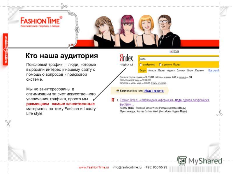 www.FashionTime.ru info@fashiontime.ru (495) 950 55 99 Поисковый трафик - люди, которые выразили интерес к нашему сайту с помощью вопросов к поисковой системе. Мы не заинтересованы в оптимизации за счет искусственного увеличения трафика, просто мы ра