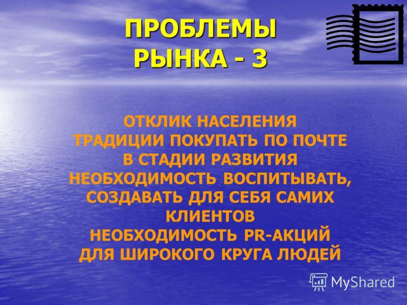 ПРОБЛЕМЫ РЫНКА - 3 ОТКЛИК НАСЕЛЕНИЯ ТРАДИЦИИ ПОКУПАТЬ ПО ПОЧТЕ В СТАДИИ РАЗВИТИЯ НЕОБХОДИМОСТЬ ВОСПИТЫВАТЬ, СОЗДАВАТЬ ДЛЯ СЕБЯ САМИХ КЛИЕНТОВ НЕОБХОДИМОСТЬ PR-АКЦИЙ ДЛЯ ШИРОКОГО КРУГА ЛЮДЕЙ