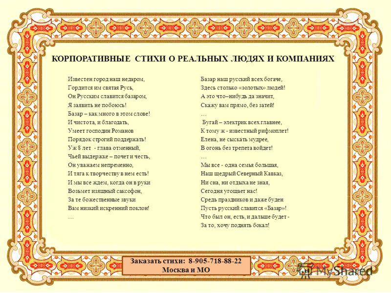КОРПОРАТИВНЫЕ СТИХИ О РЕАЛЬНЫХ ЛЮДЯХ И КОМПАНИЯХ Известен город наш недаром, Гордится им святая Русь, Он Русским славится базаром, Я заявить не побоюсь! Базар – как много в этом слове! И чистота, и благодать, Умеет господин Романов Порядок строгий по