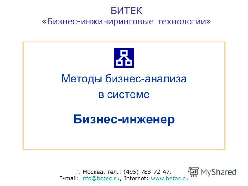 БИТЕК «Бизнес-инжиниринговые технологии» г. Москва, тел.: (495) 788-72-47, E-mail: info@betec.ru, Internet: www.betec.ruinfo@betec.ruwww.betec.ru Методы бизнес-анализа в системе Бизнес-инженер