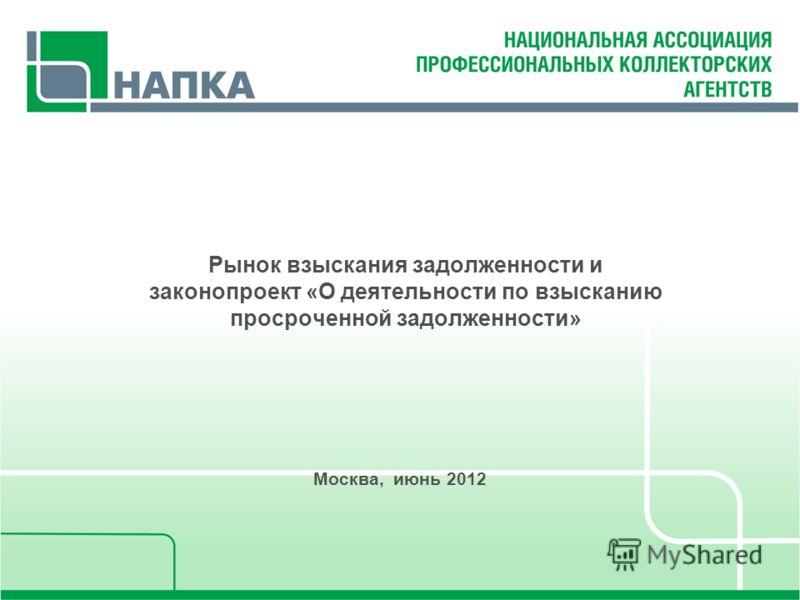 Рынок взыскания задолженности и законопроект «О деятельности по взысканию просроченной задолженности» Москва, июнь 2012