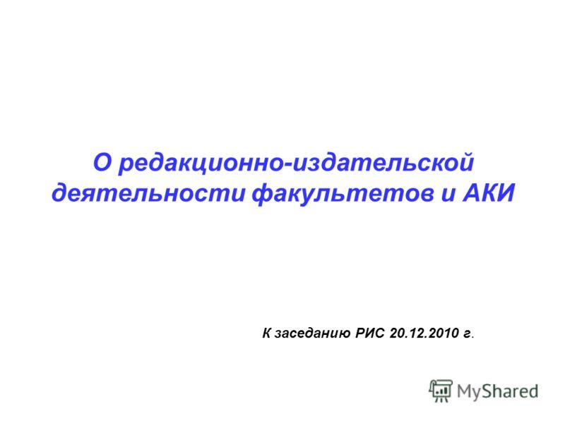 О редакционно-издательской деятельности факультетов и АКИ К заседанию РИС 20.12.2010 г.