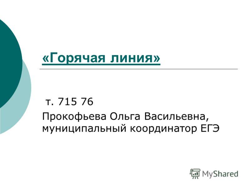 «Горячая линия» т. 715 76 Прокофьева Ольга Васильевна, муниципальный координатор ЕГЭ