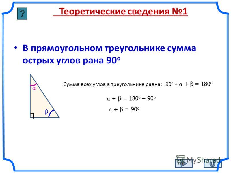 Теоретические сведения 1 В прямоугольном треугольнике сумма острых углов рана 90 о ɑ β Сумма всех углов в треугольнике равна: 90 о + ɑ + β = 180 о ɑ + β = 180 о – 90 о ɑ + β = 90 о