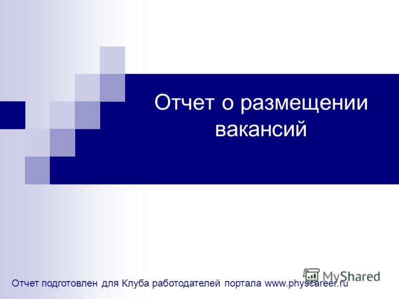 Отчет о размещении вакансий Отчет подготовлен для Клуба работодателей портала www.physcareer.ru