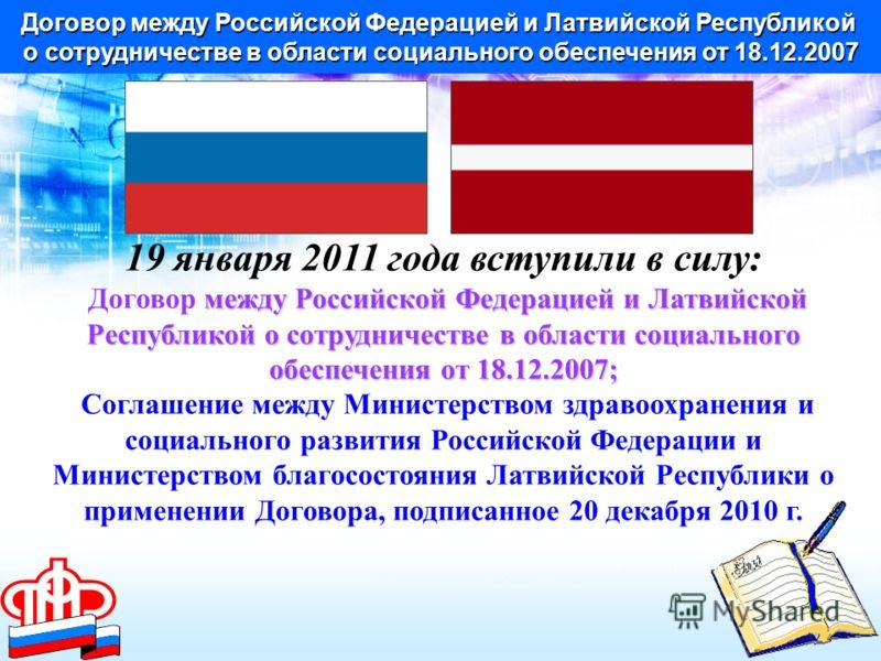 Договор между Российской Федерацией и Латвийской Республикой о сотрудничестве в области социального обеспечения от 18.12.2007 19 января 2011 года вступили в силу: Договор м мм между Российской Федерацией и Латвийской Республикой о сотрудничестве в об