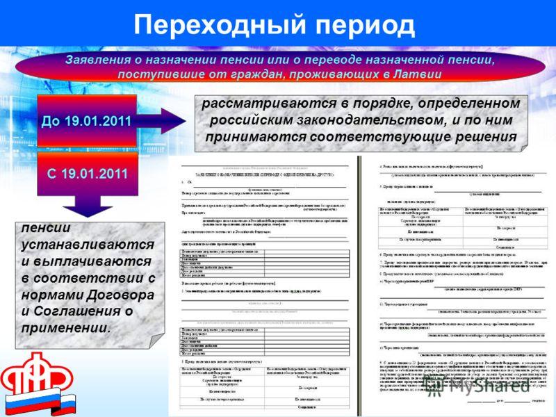 Переходный период До 19.01.2011 С 19.01.2011 Заявления о назначении пенсии или о переводе назначенной пенсии, поступившие от граждан, проживающих в Латвии рассматриваются в порядке, определенном российским законодательством, и по ним принимаются соот