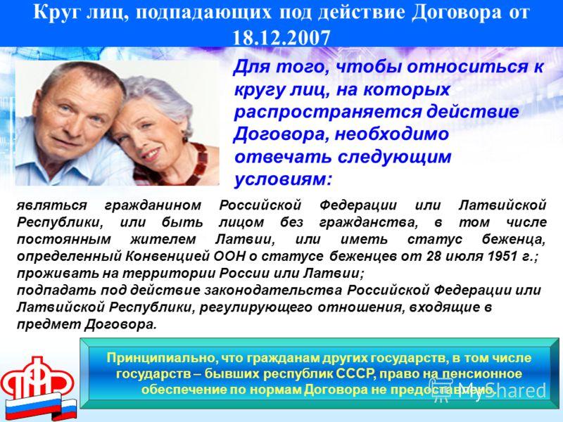 Круг лиц, подпадающих под действие Договора от 18.12.2007 Для того, чтобы относиться к кругу лиц, на которых распространяется действие Договора, необходимо отвечать следующим условиям: проживать на территории России или Латвии; подпадать под действие