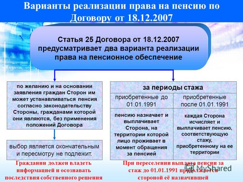 Варианты реализации права на пенсию по Договору от 18.12.2007 Статья 25 Договора от 18.12.2007 предусматривает два варианта реализации права на пенсионное обеспечение по желанию и на основании заявления граждан Сторон им может устанавливаться пенсия