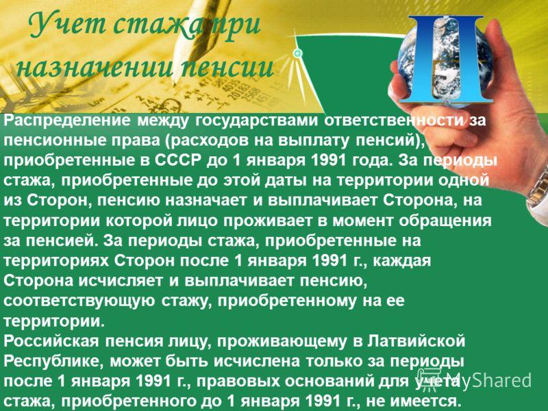 Распределение между государствами ответственности за пенсионные права (расходов на выплату пенсий), приобретенные в СССР до 1 января 1991 года. За периоды стажа, приобретенные до этой даты на территории одной из Сторон, пенсию назначает и выплачивает