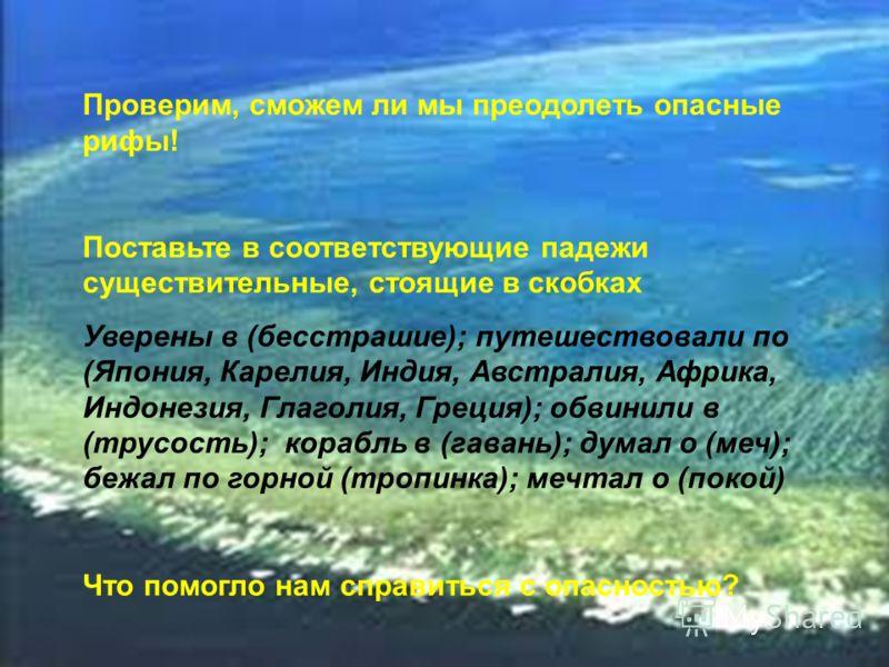 Проверим, сможем ли мы преодолеть опасные рифы! Поставьте в соответствующие падежи существительные, стоящие в скобках Уверены в (бесстрашие); путешествовали по (Япония, Карелия, Индия, Австралия, Африка, Индонезия, Глаголия, Греция); обвинили в (трус