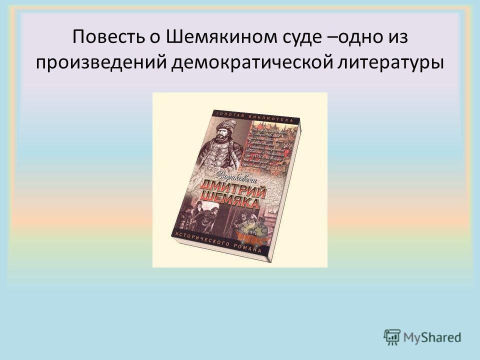 Повесть о Шемякином суде –одно из произведений демократической литературы