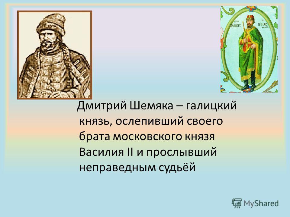 Дмитрий Шемяка – галицкий князь, ослепивший своего брата московского князя Василия II и прослывший неправедным судьёй