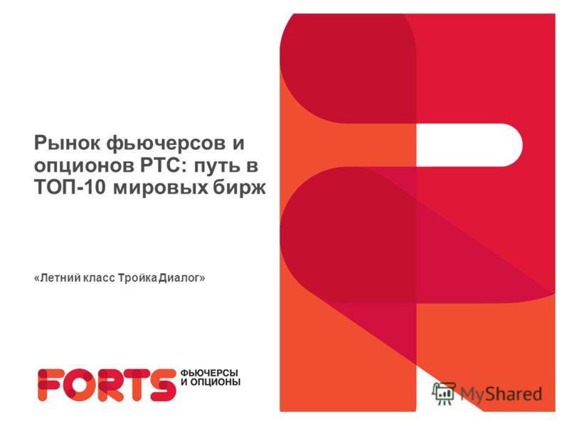 Рынок фьючерсов и опционов РТС: путь в ТОП-10 мировых бирж «Летний класс Тройка Диалог»