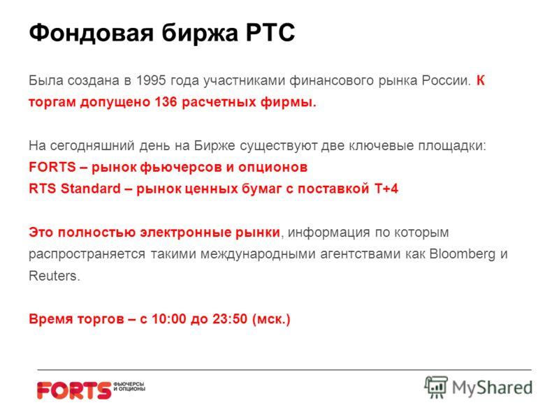 Фондовая биржа РТС Была создана в 1995 года участниками финансового рынка России. К торгам допущено 136 расчетных фирмы. На сегодняшний день на Бирже существуют две ключевые площадки: FORTS – рынок фьючерсов и опционов RTS Standard – рынок ценных бум