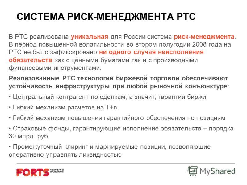 СИСТЕМА РИСК-МЕНЕДЖМЕНТА РТС В РТС реализована уникальная для России система риск-менеджмента. В период повышенной волатильности во втором полугодии 2008 года на РТС не было зафиксировано ни одного случая неисполнения обязательств как с ценными бумаг