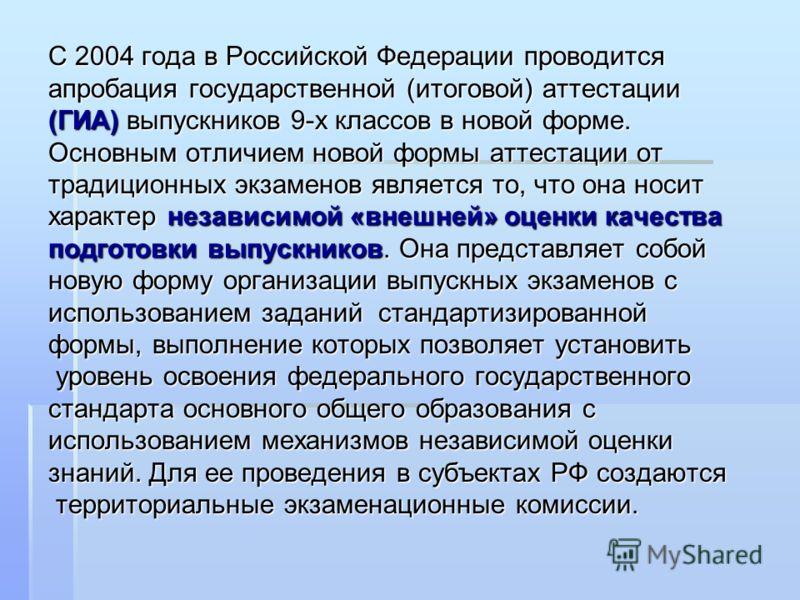С 2004 года в Российской Федерации проводится апробация государственной (итоговой) аттестации (ГИА) выпускников 9-х классов в новой форме. Основным отличием новой формы аттестации от традиционных экзаменов является то, что она носит характер независи
