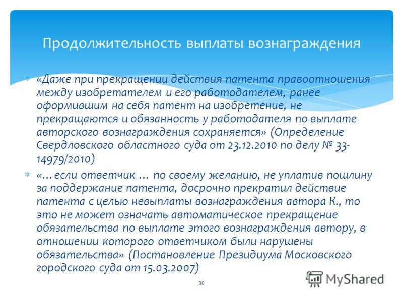 «Даже при прекращении действия патента правоотношения между изобретателем и его работодателем, ранее оформившим на себя патент на изобретение, не прекращаются и обязанность у работодателя по выплате авторского вознаграждения сохраняется» (Определение