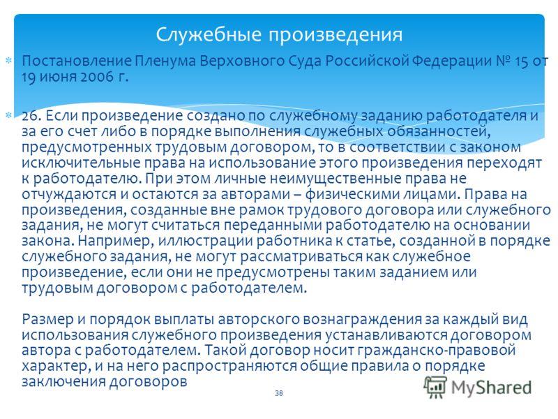 Постановление Пленума Верховного Суда Российской Федерации 15 от 19 июня 2006 г. 26. Если произведение создано по служебному заданию работодателя и за его счет либо в порядке выполнения служебных обязанностей, предусмотренных трудовым договором, то в