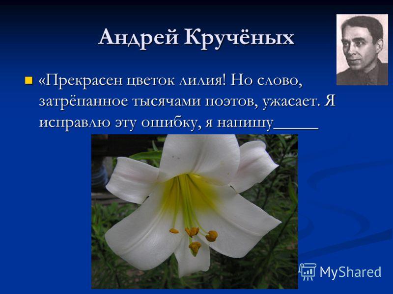 Андрей Кручёных «Прекрасен цветок лилия! Но слово, затрёпанное тысячами поэтов, ужасает. Я исправлю эту ошибку, я напишу_____ «Прекрасен цветок лилия! Но слово, затрёпанное тысячами поэтов, ужасает. Я исправлю эту ошибку, я напишу_____