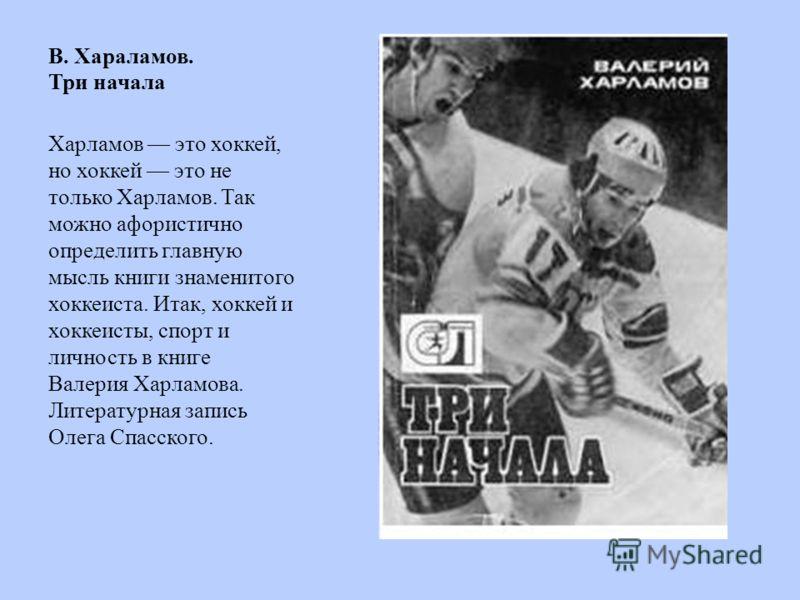 В. Хараламов. Три начала Харламов это хоккей, но хоккей это не только Харламов. Так можно афористично определить главную мысль книги знаменитого хоккеиста. Итак, хоккей и хоккеисты, спорт и личность в книге Валерия Харламова. Литературная запись Олег