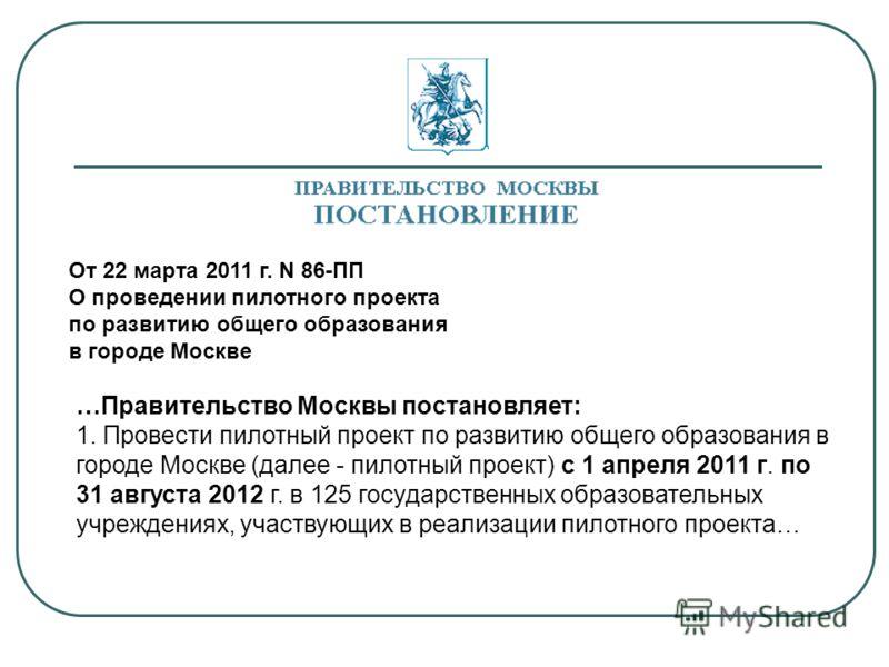 От 22 марта 2011 г. N 86-ПП О проведении пилотного проекта по развитию общего образования в городе Москве …Правительство Москвы постановляет: 1. Провести пилотный проект по развитию общего образования в городе Москве (далее - пилотный проект) с 1 апр