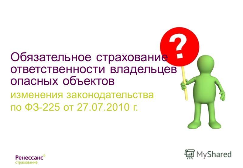 Обязательное страхование ответственности владельцев опасных объектов изменения законодательства по ФЗ-225 от 27.07.2010 г.