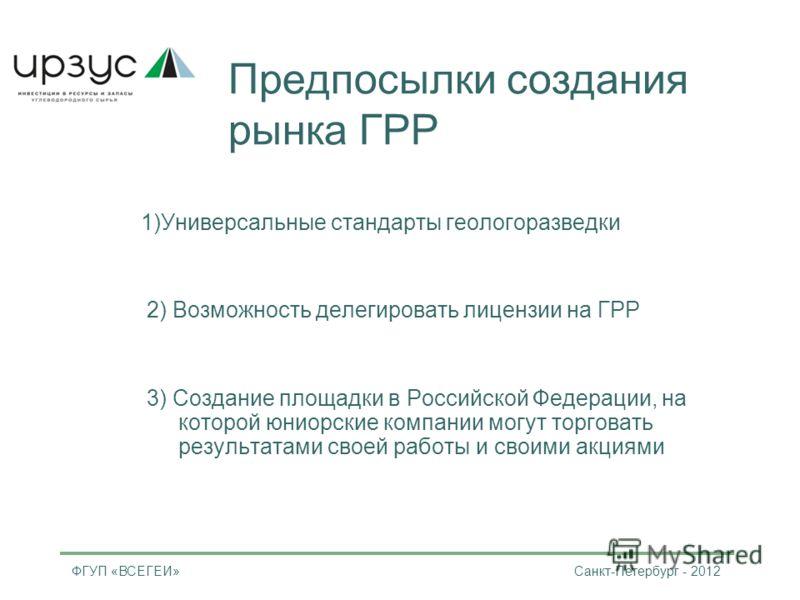 Предпосылки создания рынка ГРР 1)Универсальные стандарты геологоразведки 2) Возможность делегировать лицензии на ГРР 3) Создание площадки в Российской Федерации, на которой юниорские компании могут торговать результатами своей работы и своими акциями