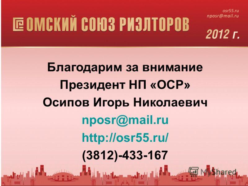 Благодарим за внимание Президент НП «ОСР» Осипов Игорь Николаевич nposr@mail.ru http://osr55.ru/ (3812)-433-167