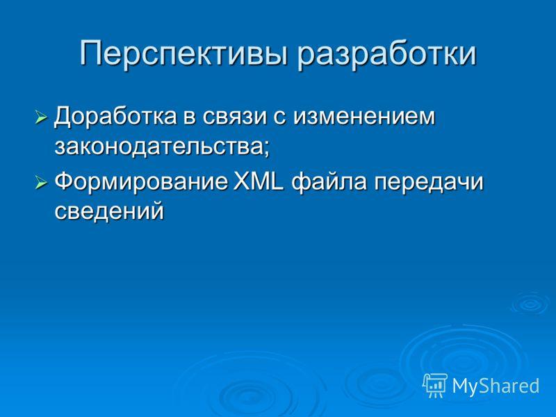 Перспективы разработки Доработка в связи с изменением законодательства; Доработка в связи с изменением законодательства; Формирование XML файла передачи сведений Формирование XML файла передачи сведений