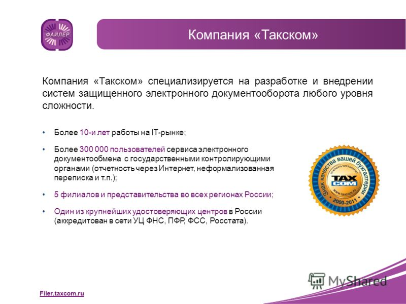 Filer.taxcom.ru Компания «Такском» Компания «Такском» специализируется на разработке и внедрении систем защищенного электронного документооборота любого уровня сложности. Более 10-и лет работы на IT-рынке; Более 300 000 пользователей сервиса электрон