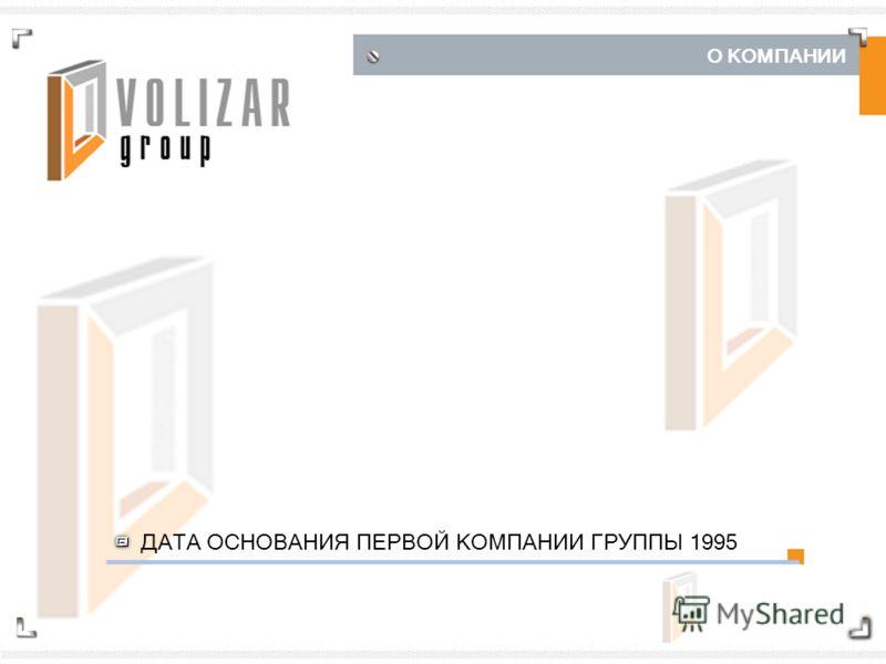 О КОМПАНИИ ДАТА ОСНОВАНИЯ ПЕРВОЙ КОМПАНИИ ГРУППЫ 1995