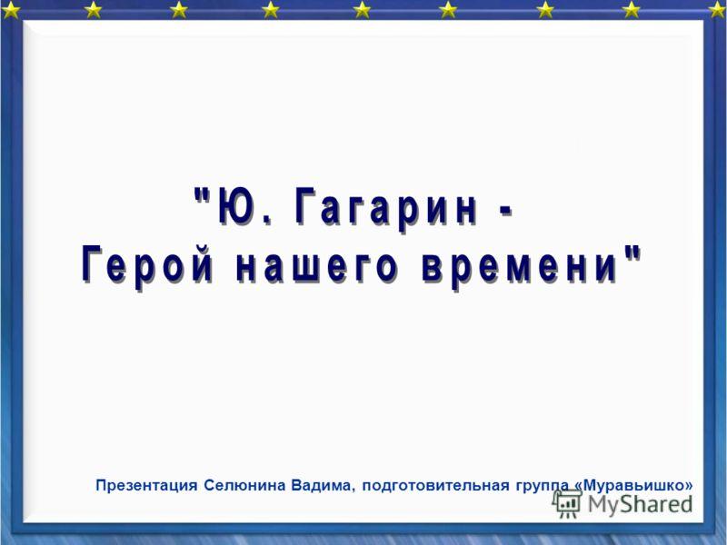 Презентация Селюнина Вадима, подготовительная группа «Муравьишко»
