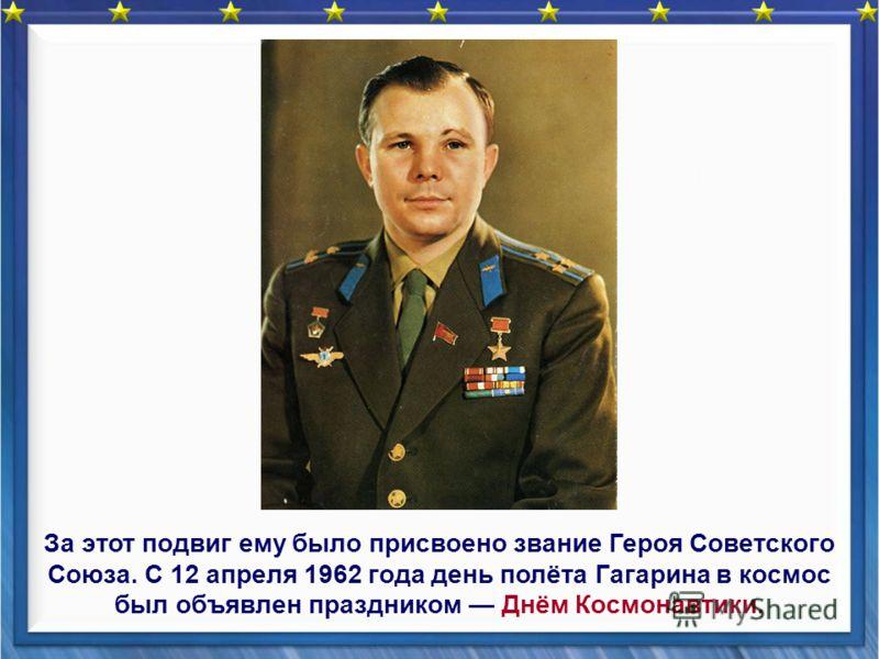 За этот подвиг ему было присвоено звание Героя Советского Союза. С 12 апреля 1962 года день полёта Гагарина в космос был объявлен праздником Днём Космонавтики.