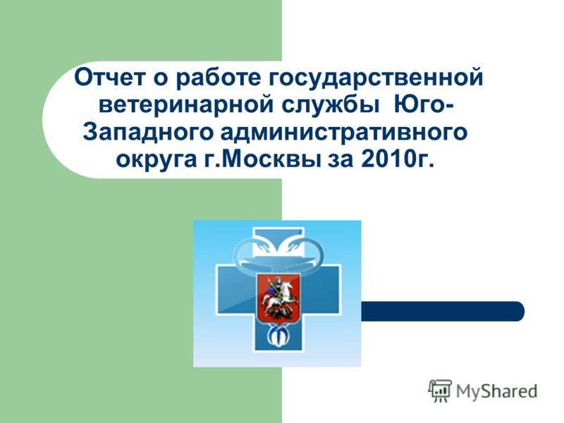 Отчет о работе государственной ветеринарной службы Юго- Западного административного округа г.Москвы за 2010 г.