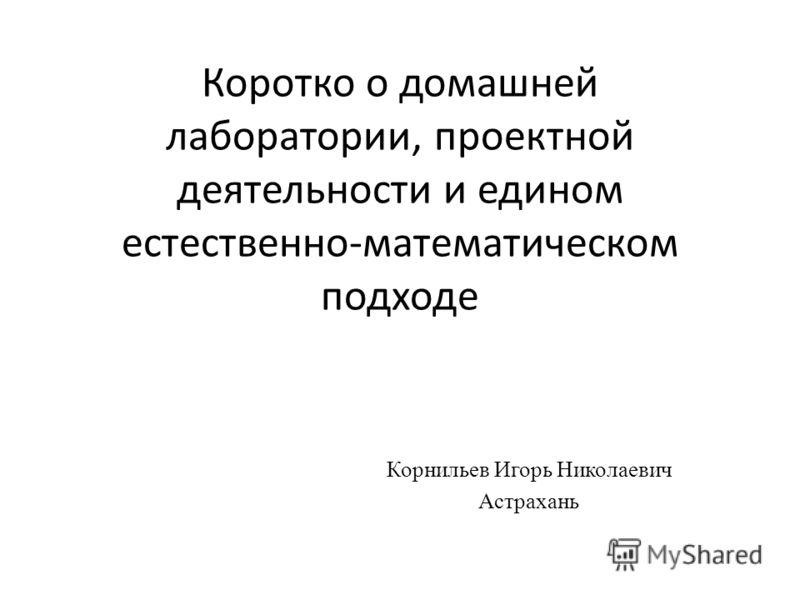 Коротко о домашней лаборатории, проектной деятельности и едином естественно-математическом подходе Корнильев Игорь Николаевич Астрахань